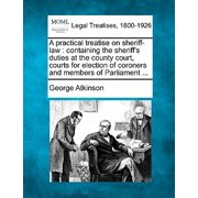 A Practical Treatise on Sheriff-Law : Containing the Sheriff's Duties at the County Court, Courts for Election of Coroners and Members of Parliament ...