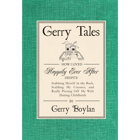 Gerry Tales: How I Lived Happily Ever After, Despite Stabbing Myself in the Back, Scalding My Cojones, and Really Pissing Off My Wife During Childbirth -