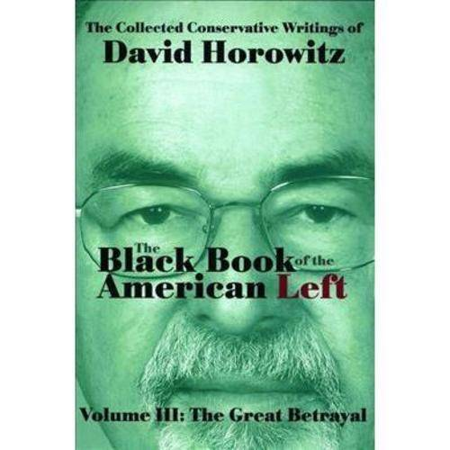 The Black Book of the American Left: The Collected Conservative Writings of David Horowitz: the Great Betrayal