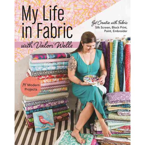My Life in Fabric with Valori Wells: Get Creative with Fabric - Silk Screen, Block Print, Paint, Embroider: 14 Modern Projects