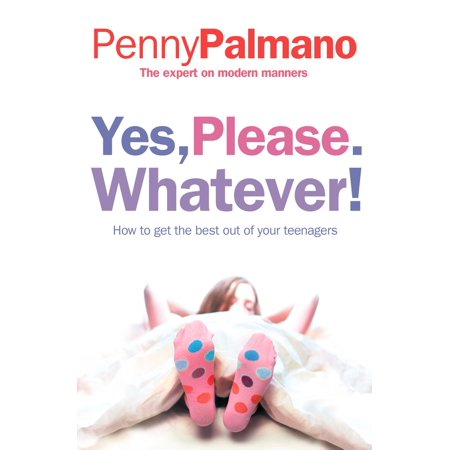 Yes, Please. Whatever!: How to get the best out of your teenagers - eBook (Yes Your Teen Is Crazy)