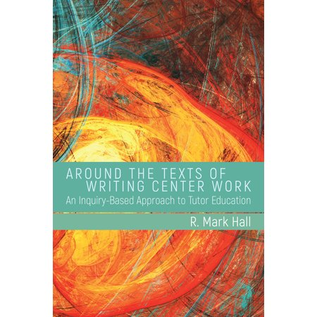 Around the Texts of Writing Center Work : An Inquiry-Based Approach to Tutor Education Education Center Arts