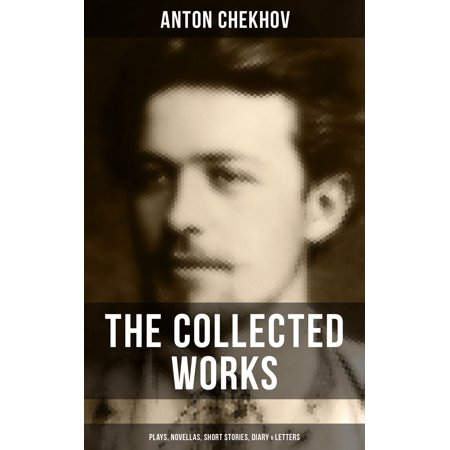 The Collected Works of Anton Chekhov: Plays, Novellas, Short Stories, Diary & Letters -