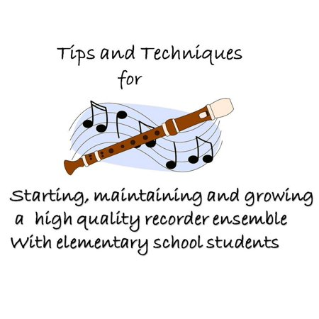Tips and Techniques for starting, maintaining and growing a high quality recorder ensemble with elementary school students -