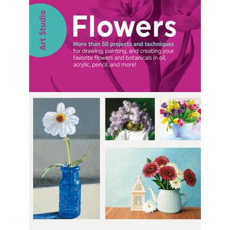 Art Studio: Flowers : More Than 50 Projects and Techniques for Drawing, Painting, and Creating Your Favorite Flowers and Botanicals in Oil, Acrylic, Pencil, and (Drawing & Painting Flowers Problems & Solutions)