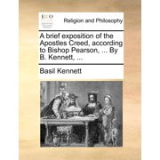 A Brief Exposition of the Apostles Creed, According to Bishop Pearson, ... by B. Kennett, ...