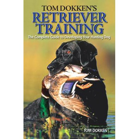 Tom Dokken's Retriever Training : The Complete Guide to Developing Your Hunting Dog