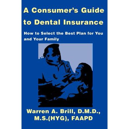 A Consumer's Guide to Dental Insurance : How to Select the Best Plan for You and Your