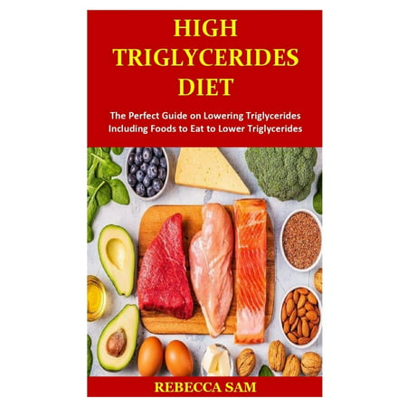 High Triglycerides Diet: The Perfect Guide on Lowering Triglycerides Including Foods to Eat to Lower Triglycerides