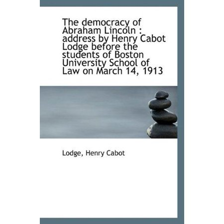 The Democracy Of Abraham Lincoln  Address By Henry Cabot Lodge Before The Students Of Boston Univer