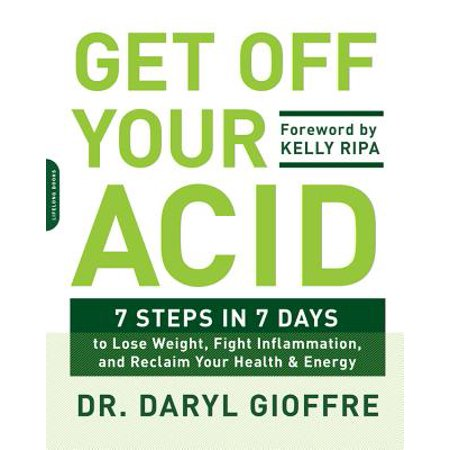 Get Off Your Acid : 7 Steps in 7 Days to Lose Weight, Fight Inflammation, and Reclaim Your Health and
