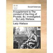 A Supplement to the Conduct of the King of Prussia, &c. Investigated; ... by Lady Wallace.