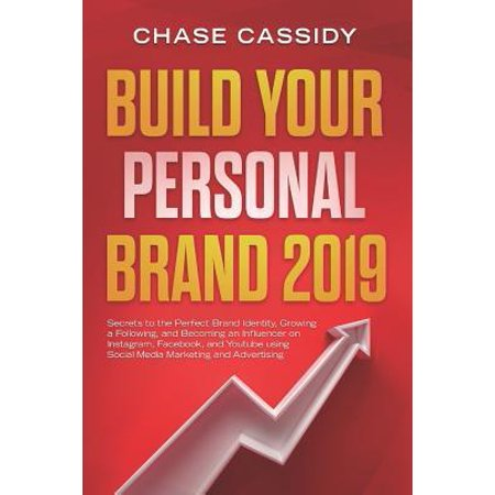 Build your Personal Brand 2019 : Secrets to the Perfect Brand Identity, Growing a Following, and Becoming an Influencer on Instagram, Facebook, and Youtube using Social Media Marketing and (Best Brand Identity 2019)