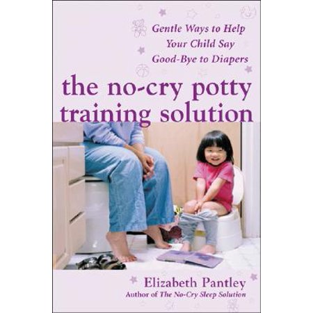 The No-Cry Potty Training Solution: Gentle Ways to Help Your Child Say Good-Bye to Diapers : Gentle Ways to Help Your Child Say Good-Bye to