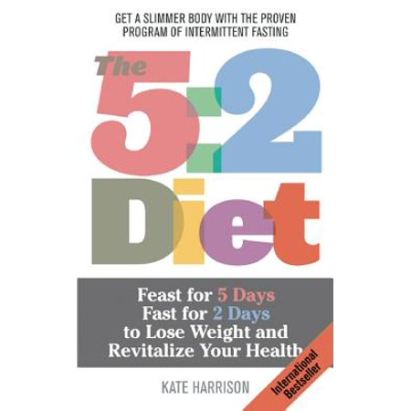 The 5:2 Diet : Feast for 5 Days, Fast for 2 Days to Lose Weight and Revitalize Your (Best Way To Lose Weight In 2 Days)