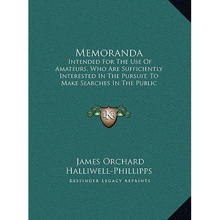 Memoranda : Intended for the Use of Amateurs, Who Are Sufficiently Interintended for the Use of Amateurs, Who Are Sufficiently Interested in the Pursuit, to Make Searches in the Public Record Ested in the Pursuit, to Make Searches in the Public Record Office