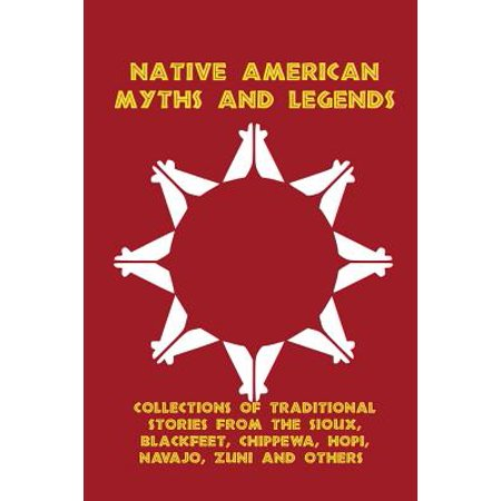 Native American Myths and Legends : Collections of Traditional Stories from the Sioux, Blackfeet, Chippewa, Hopi, Navajo, Zuni and Others