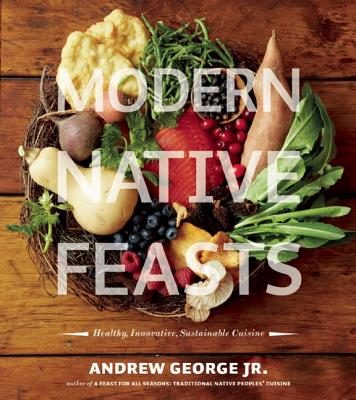 Modern Native Feasts : Healthy, Innovative, Sustainable Cuisine