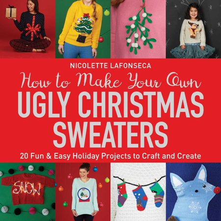 How to Make Your Own Ugly Christmas Sweaters : 20 Fun & Easy Holiday Projects to Craft and Create - Fun And Easy Halloween Crafts