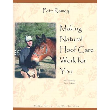Making Natural Hoof Care Work for You : A Hands-On Manual for Natural Hoof Care All Breeds of Horses and All Equestrian Disciplines for Horse Owners, Farriers, and Veterinarians