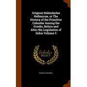 Origines Kalendarlae Hellenicae, or the History of the Primitive Calendar Among the Greeks, Before and After the Legislation of Solon Volume 3