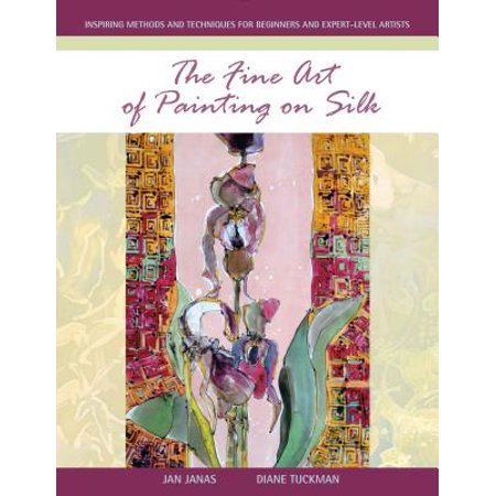 The Fine Art of Painting on Silk : Inspiring Methods and Techniques for Beginners and Expert-Level Artists