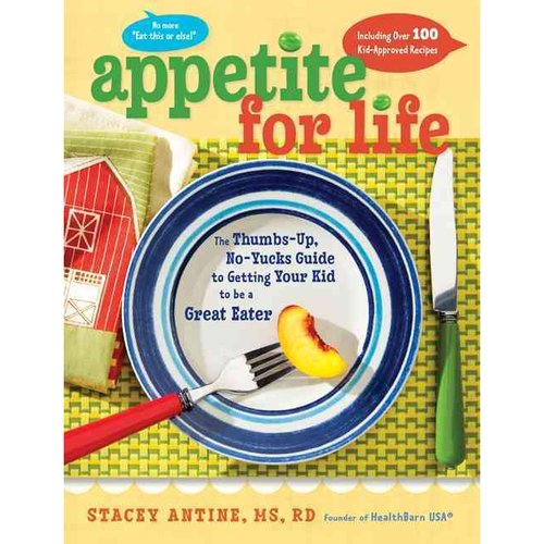Appetite for Life: The Thumbs-Up, No-Yucks Guide to Getting Your Kid to Be a Great Eater - Including over 100 Kid-Approved Recipes