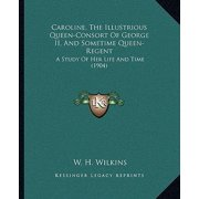 Caroline, the Illustrious Queen-Consort of George II, and Sometime Queen-Regent : A Study of Her Life and Time (1904)