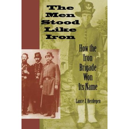The Men Stood Like Iron : How the Iron Brigade Won Its (Handsome Boy Modeling School Its Like That)