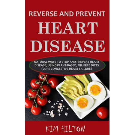 Reverse and Prevent Heart Disease: Natural Ways to Stop and Prevent Heart Disease, Using Plant-Based, Oil-Free Diets (Cure Congestive Heart Failure) -
