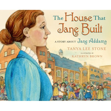 The House That Jane Built : A Story About Jane (Jane Addams Vocational High School Bronx New York)