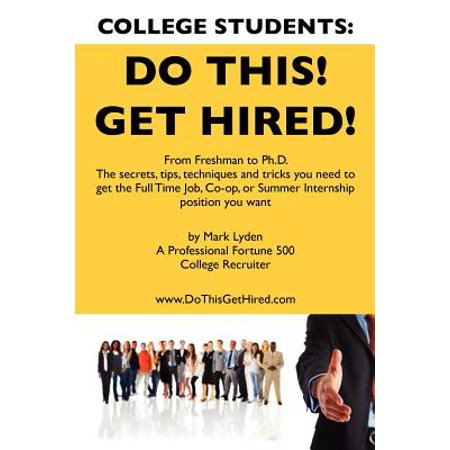 College Students Do This! Get Hired! : From Freshman to PH. D. the Secrets, Tips, Techniques and Tricks You Need to Get the Full Time Job, Co-Op, or Summer Internship Position You