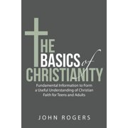 The Basics of Christianity : Fundamental Information to Form a Useful Understanding of Christian Faith for Teens and Adults