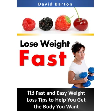 Lose Weight Fast: 113 Fast and Easy Weight Loss Tips to Help You Get the Body You Want - (Best Tips To Lose Weight Fast)