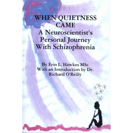 When Quietness Came  A Neuroscientists Personal Journey With Schizophrenia