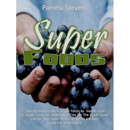 Super Foods: The Ultimate Guide To Super Foods As Health Food Or Super Foods For Health With Tips For The Super Foods List For Your Super Food Diet Which Are Best Foods For Weight Loss! - (Best Grocery List For Weight Loss)