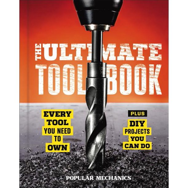 Popular Mechanics the Ultimate Tool Book : Every Tool You Need to Own (Hardcover)