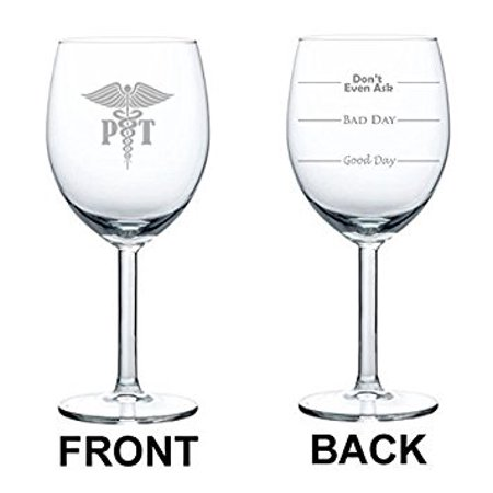 10 oz Wine Glass Funny Good Day Bad Day Don't Even Ask PT Physical Therapist,MIP