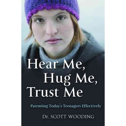 Hear Me, Hug Me, Trust Me: Parenting Today's Teenager Effectively