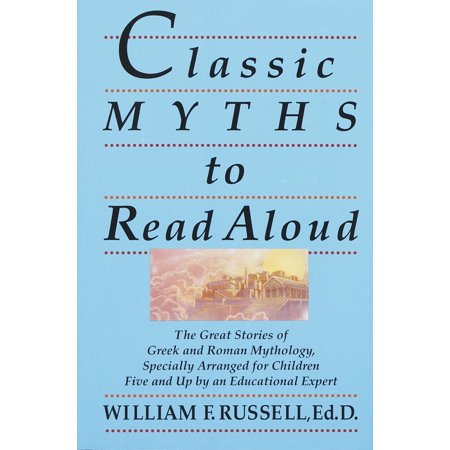 Classic Myths to Read Aloud : The Great Stories of Greek and Roman Mythology, Specially Arranged for Children Five and Up by an Educational