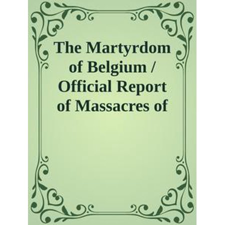 The Martyrdom of Belgium / Official Report of Massacres of Peaceable Citizens, Women / and Children by The German Army - (Ladies Of The Grand Army Of The Republic)