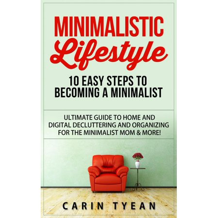 Minimalistic Lifestyle: 10 Easy Steps to Becoming a Minimalist: Ultimate Guide to Home and Digital Decluttering and Organizing for the Minimalist Mom & More! - (Minimalist Decorating)
