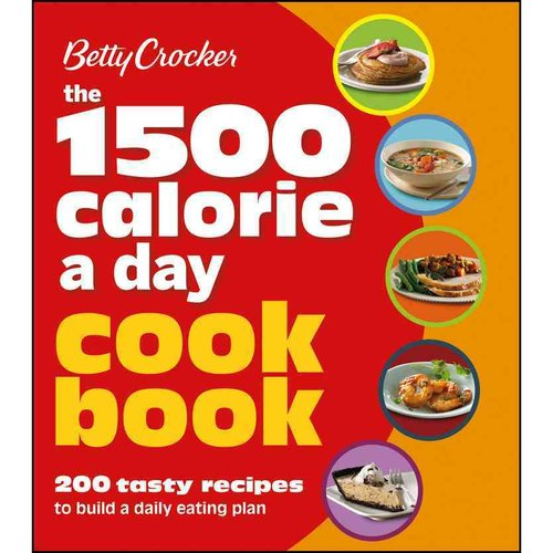 Betty Crocker The 1,500 Calorie a Day Cookbook: 200 Tasty Recipes to Build a Daily Eating Plan
