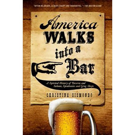 America Walks Into a Bar : A Spirited History of Taverns and Saloons, Speakeasies and Grog Shops (Speakeasy Theme)