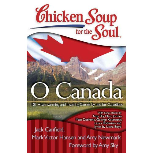 Chicken Soup for the Soul O Canada: 101 Heartwarming and Inspiring Stories by and for Canadians