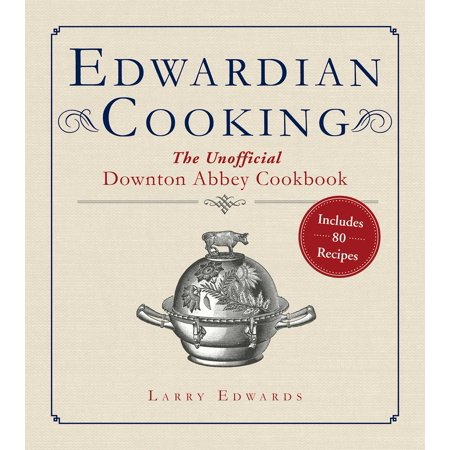 Edwardian Cooking : The Unofficial Downton Abbey Cookbook