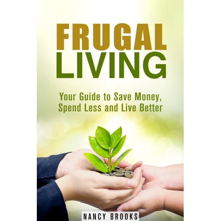 Frugal Living: Your Guide to Save Money, Spend Less and Live Better -