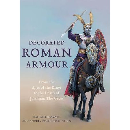 - Decorated Roman Armour : From the Age of the Kings to the Death of Justinian the Great