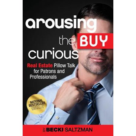 Arousing the Buy Curious : Real Estate Pillow Talk for Patrons and Professionals