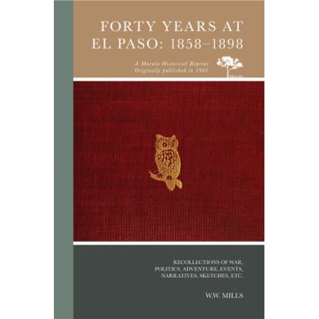 Forty Years At El Paso  1858 1898  Recollections Of War  Politics  Adventure  Events  Narratives  Sketches  Etc